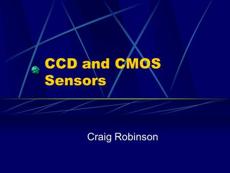 CCD and CMOS Sensors Craig Robinson. Definitions CCD Charge Coupled Device CMOS Complementary Metal Oxide Semiconductor.