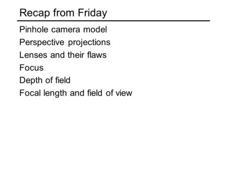 Recap from Friday Pinhole camera model Perspective projections Lenses and their flaws Focus Depth of field Focal length and field of view.