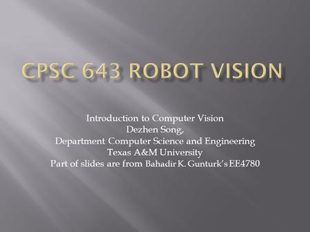 CPSC 643 Robot Vision Introduction to Computer Vision Dezhen Song,