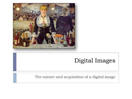 Digital Images The nature and acquisition of a digital image.