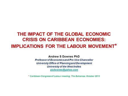 THE IMPACT OF THE GLOBAL ECONOMIC CRISIS ON CARIBBEAN ECONOMIES: IMPLICATIONS FOR THE <strong>LABOUR</strong> MOVEMENT* Andrew S Downes PhD Professor of Economics and Pro.