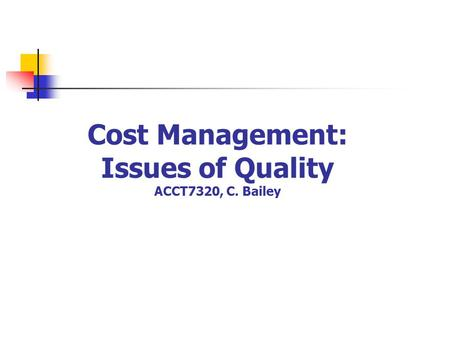 Cost Management: Issues of Quality ACCT7320, C. Bailey.