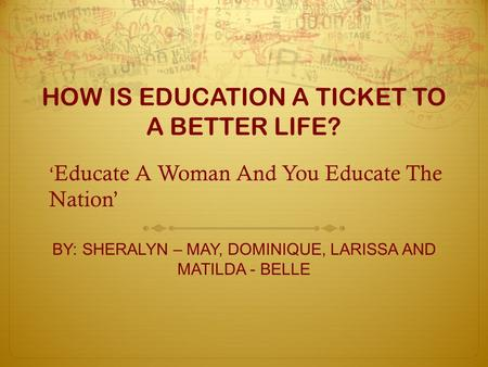 HOW IS EDUCATION A TICKET TO A BETTER LIFE? BY: SHERALYN – MAY, DOMINIQUE, LARISSA AND MATILDA - BELLE ' Educate A Woman And You Educate The Nation'