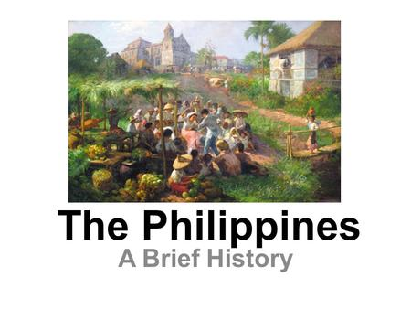 The Philippines A Brief History. Map of the Philippines Today.