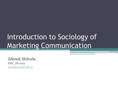 Introduction to Sociology of Marketing Communication Zdenek Sloboda SMC_SS-2012