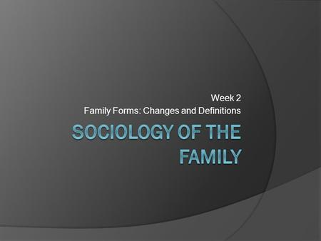 Week 2 Family Forms: Changes and Definitions. Family Structures  Family structures have transformed significantly over time.  At the turn of the century.
