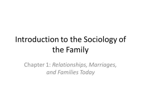Introduction to the Sociology of the Family Chapter 1: Relationships, Marriages, and Families Today.