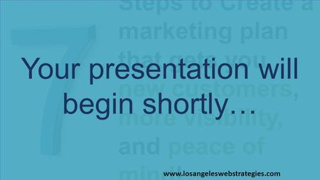 Steps to Create a marketing plan that gets you new customers, more visibility, and peace of mind! Your presentation will begin shortly… www.losangeleswebstrategies.com.