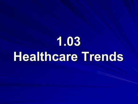 1.03 Healthcare Trends. 1.03 Understand healthcare agencies, finances, and trends Healthcare Trends Technology Epidemiology Geriatric Care Wellness Cost.