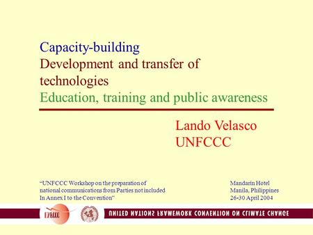 "Capacity-building Development and transfer of technologies Education, training and public awareness Lando Velasco UNFCCC ""UNFCCC Workshop on the preparation."