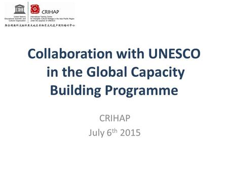 Collaboration with UNESCO in the Global Capacity Building Programme CRIHAP July 6 th 2015.