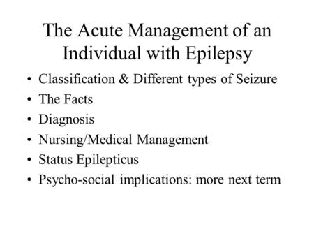 The Acute Management of an Individual with Epilepsy Classification & Different types of Seizure The Facts Diagnosis Nursing/Medical Management Status Epilepticus.