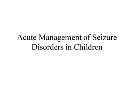 Acute Management of Seizure Disorders in Children.