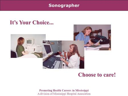 Sonographer It's Your Choice... Choose to care! Promoting Health Careers in Mississippi A division of Mississippi Hospital Association.