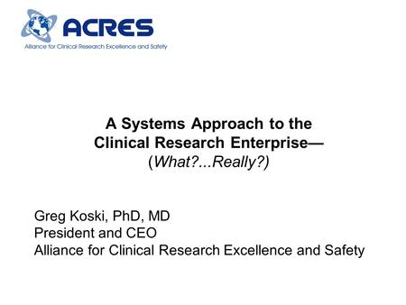 A Systems Approach to the Clinical Research Enterprise— (What?...Really?) Greg Koski, PhD, MD President and CEO Alliance for Clinical Research Excellence.