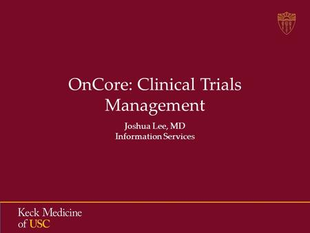OnCore: Clinical Trials Management Joshua Lee, MD Information Services.