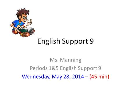 English Support 9 Ms. Manning Periods 1&5 English Support 9 Wednesday, May 28, 2014 – (45 min)