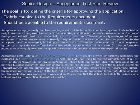 Senior Design – Acceptance Test Plan Review The goal is to: define the criteria for approving the application. Tightly coupled to the Requirements document.