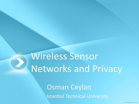 Wireless Sensor Networks and Privacy Osman Ceylan Istanbul Technical University.