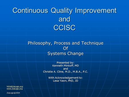 Continuous Quality Improvement and CCISC Philosophy, Process and Technique Of Systems Change Presented by: Kenneth Minkoff, MD and Christie A. Cline, M.D.,