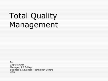 Total Quality Management By: Zaipul Anwar Manager, R & D Dept. Business & Advanced Technology Centre UTM.