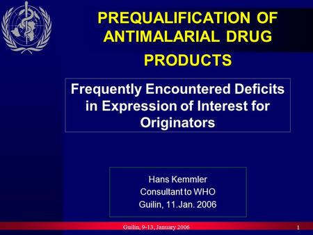Guilin, 9-13, January 2006 1 PREQUALIFICATION OF ANTIMALARIAL DRUG PRODUCTS Hans Kemmler Consultant to WHO Guilin, 11.Jan. 2006 Frequently Encountered.