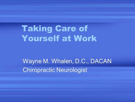 Taking Care of Yourself at Work Wayne M. Whalen, D.C., DACAN Chiropractic Neurologist.