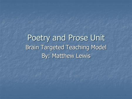 Poetry and Prose Unit Brain Targeted Teaching Model By: Matthew Lewis.