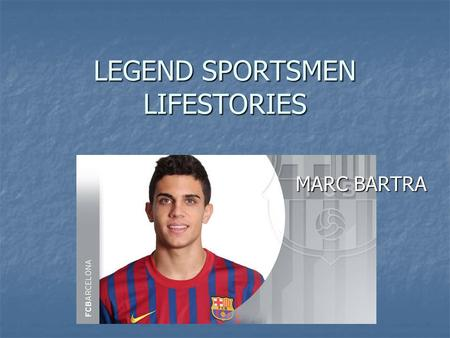 LEGEND SPORTSMEN LIFESTORIES MARC BARTRA. LIFE STORY.