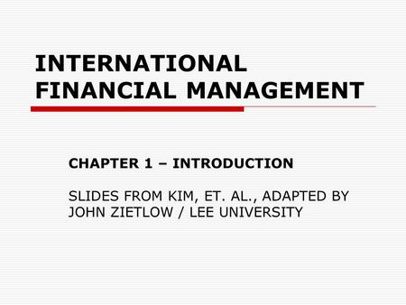 INTERNATIONAL FINANCIAL MANAGEMENT CHAPTER 1 – INTRODUCTION SLIDES FROM KIM, ET. AL., ADAPTED BY JOHN ZIETLOW / LEE UNIVERSITY.