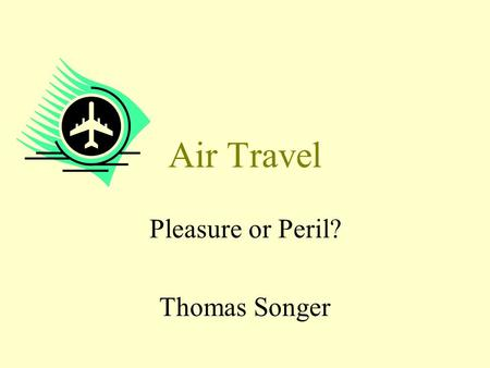 Air Travel Pleasure or Peril? Thomas Songer. Learning Objectives To introduce the possible health risks associated with air travel in the short- and long-term.