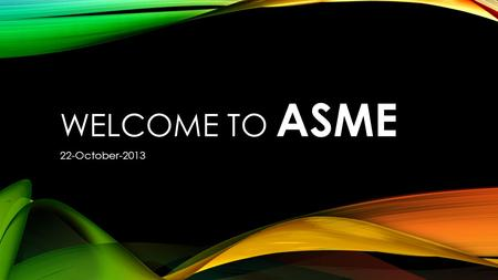 WELCOME TO ASME 22-October-2013. MEMBERSHIP  Become a Member!  Looks great on a resume  Meet other members in your classes  Fun events and activities.
