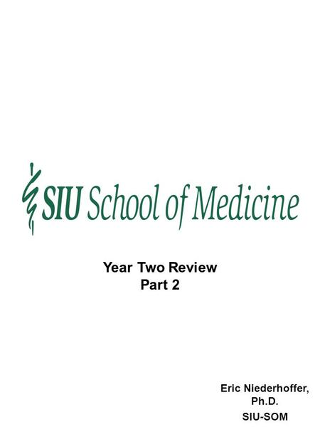 Eric Niederhoffer, Ph.D. SIU-SOM Year Two Review Part 2.