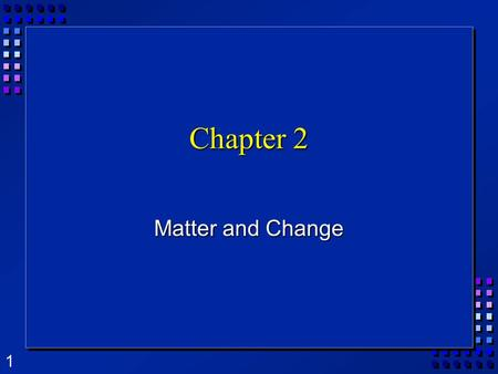1 Chapter 2 Matter and Change. 2 What is Matter?  Matter is anything that takes up space and has mass.  Mass is the amount of matter in an object. 