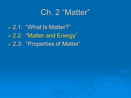 "Ch. 2 ""Matter"" 2.1: ""What Is Matter?"" 2.2: ""Matter and Energy"""