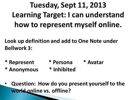 Tuesday, Sept 11, 2013 Learning Target: I can understand how to represent myself online. Look up definition and add to One Note under Bellwork 3: * Represent.