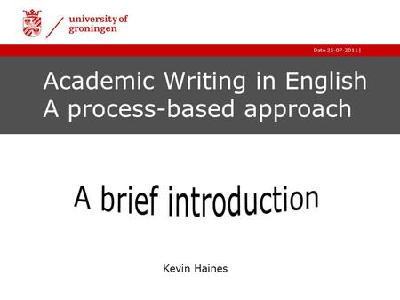 |Date 25-07-2011 Academic Writing in English A process-based approach Kevin Haines.