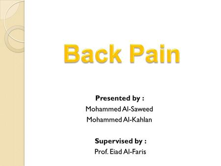 Back Pain Presented by : Mohammed Al-Saweed Mohammed Al-Kahlan Supervised by : Prof. Eiad Al-Faris.