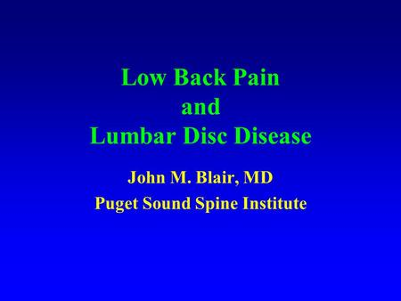 Low Back Pain and Lumbar Disc Disease John M. Blair, MD Puget Sound Spine Institute.