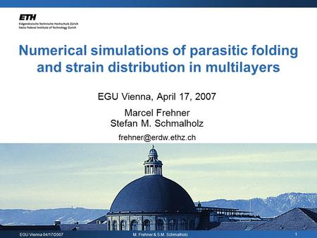 EGU Vienna 04/17/2007 M. Frehner & S.M. Schmalholz 1 Numerical simulations of parasitic folding and strain distribution in multilayers EGU Vienna, April.