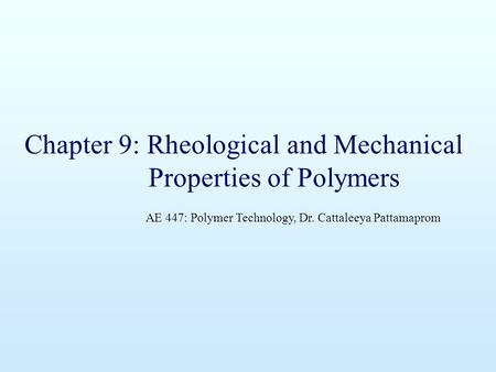 Chapter 9: Rheological and Mechanical Properties of Polymers AE 447: Polymer Technology, Dr. Cattaleeya Pattamaprom.