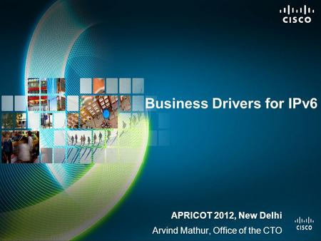 Business Drivers for IPv6 APRICOT 2012, New Delhi Arvind Mathur, Office of the CTO.