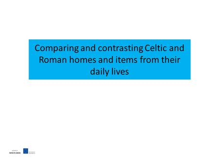 Comparing and contrasting Celtic and Roman homes and items from their daily lives.