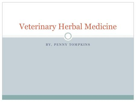 BY, PENNY TOMPKINS Veterinary Herbal Medicine. Description Herbal medicine is a traditional practice dating back over 5000 years. It is a system of using.