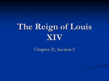 The Reign of Louis XIV Chapter 21, Section 2. Section Opener After a century of war and riots, France was ruled by Louis XIV, the most powerful monarch.