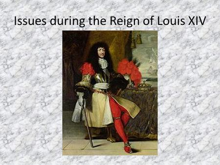 Issues during the Reign of Louis XIV. Louis's Early Wars wanted to secure France's borders near the Netherlands, Spain, and the Hapsburg Empire The Dutch.