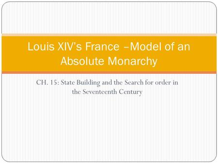 CH. 15: State Building and the Search for order in the Seventeenth Century Louis XIV's France –Model of an Absolute Monarchy.