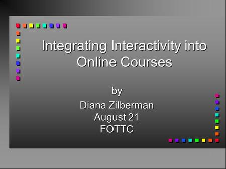 Integrating Interactivity into Online Courses by Diana Zilberman August 21 FOTTC.