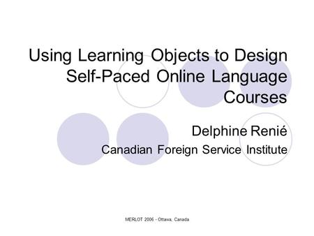 MERLOT 2006 - Ottawa, Canada Using Learning Objects to Design Self-Paced Online Language Courses Delphine Renié Canadian Foreign Service Institute.