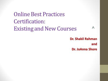 Online Best Practices Certification: Existing and New Courses ^ Dr. Shakil Rahman and Dr. JoAnna Shore.